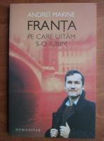 Andrei Makine - Franta pe care uitam s-o iubim