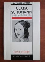 Anticariat: Catherine Lepront - Clara Schumann. Viata la patru maini