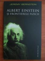 Jeremy Bernstein - Albert Einstein si frontierele fizicii