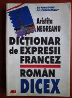 Aristita Negreanu - Dictionar de expresii francez-roman. DICEX
