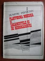 Anticariat: Dumitru Paraschiv - Platforma moesica si zacamintele ei de hidrocarburi