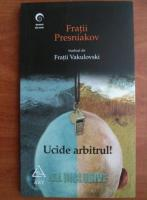 Anticariat: Fratii Presniakov - Ucide arbitrul!