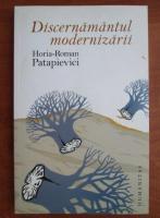 Horia Roman Patapievici - Discernamantul modernizarii