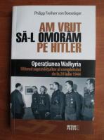 Anticariat: Philipp Freiherr von Boeselager - Am vrut sa-l omoram pe Hitler