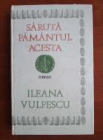 Anticariat: Ileana Vulpescu - Saruta pamantul acesta