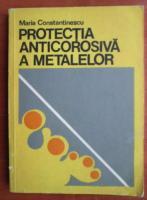 Anticariat: Maria Constantinescu - Protectia anticorosiva a metalelor