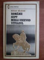 Anticariat: Nicolae Balcescu - Romanii supt Mihai voievod Vitezul