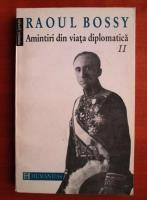 Anticariat: Raoul Bossy - Amintiri din viata diplomatica (volumul 2)