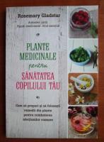 Anticariat: Rosemary Gladstar - Plante medicinale pentru sanatatea copilului tau