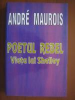Andre Maurois - Poetul rebel: viata lui Shelley