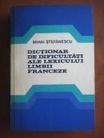 Mihai Stefanescu - Dictionar de dificultati ale lexicului limbii franceze
