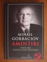 Mihail Gorbaciov - Amintiri (viata mea inainte si dupa Perestroika)