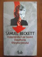 Samuel Beckett - Asteptandu-l pe Godot. Eleutheria. Sfarsitul jocului