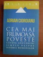 Adrian Cioroianu - Cea mai frumoasa poveste. Cateva adevaruri simple despre istoria romanilor