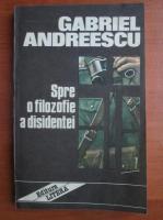Gabriel Andreescu - Spre o filozofie a disidentei