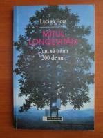 Anticariat: Lucian Boia - Mitul longevitatii. Cum sa traim 200 de ani