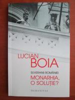 Lucian Boia - Suveranii Romaniei. Monarhia, o solutie?