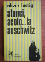 Anticariat: Oliver Lustig - Atunci, acolo...la Auschwitz