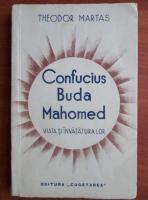 Theodor Martas - Confucius Buda Mahomed. Viata si invataturile lor