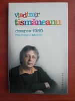 Anticariat: Vladimir Tismaneanu - Despre 1989. Naufragiul utopiei