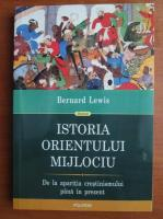 Bernard Lewis - Istoria Orientului Mijlociu. De la aparitia crestinismului pana in prezent