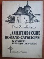 Anticariat: Dan Zamfirescu - Ortodoxie si romano-catolicism in specificul existentei lor istorice
