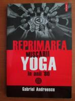 Anticariat: Gabriel Andreescu - Reprimarea miscarii yoga in anii '80
