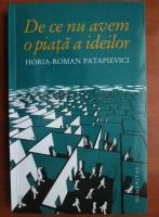 Anticariat: Horia Roman Patapievici - De ce nu avem o piata a ideilor