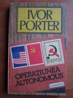 Anticariat: Ivor Porter - Operatiunea autonomous