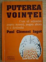 Paul Clement Jagot - Puterea vointei. Cum sa actionam asupra noastra, asupra altora si a destinului