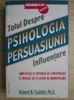 Robert B. Cialdini - Psihologia persuasiunii. Totul despre influentare