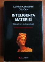 Anticariat: Dumitru Constantin Dulcan - Inteligenta materiei. Editia a III-a revizuita si adaugita