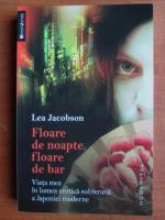 Lea Jacobson - Floare de noapte, floare de bar. Viata mea in lumea erotica subterana a Japoniei moderne
