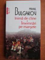 Anticariat: Mihail Bulgakov - Inima de caine. Insemnari pe mansete (Top 10+)