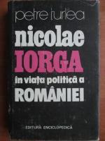 Anticariat: Petre Turlea - Nicolae Iorga in viata politica a Romaniei