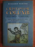 Ruggero Marino - Cristofor Columb. Ultimul templier. Istoria tradata si adevaratele culise ale descoperirii Americii