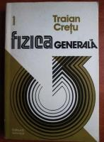 Anticariat: Traian Cretu - Fizica generala (volumul 1)