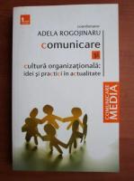 Adela Rogojinaru - Comunicare si cultura organizationala: idei si practici in actualitate