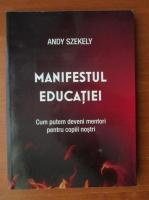 Anticariat: Andy Szekely - Manifestul educatiei. Cum putem deveni mentori pentru copiii nostri