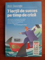 Anticariat: Bill George - 7 lectii de succes pe timp de criza