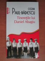 Anticariat: Cezar Paul-Badescu - Tineretile lui Daniel Abagiu (Top 10+)