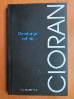 Emil Cioran - Demiurgul cel rau (editura Humanitas, 2006)