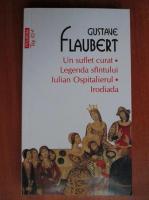 Anticariat: Gustave Flaubert - Un suflet curat. Legenda sfantului Iulian Ospitalierul. Irodiada (Top 10 +)