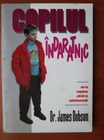 Anticariat: James Dobson - Copilul indaratnic de la nastere pana la adolescenta