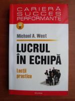 Anticariat: Michael A. West - Lucrul in echipa. Lectii practice