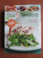 Anticariat: Rachel Lane - Doar 5 ingrediente. Arta culinara cu efort minim