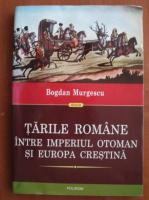 Anticariat: Bogdan Murgescu - Tarile romane intre imperiul otoman si europa crestina