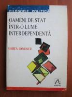 Anticariat: Ghita Ionescu - Oameni de stat intr-o lume interdependenta