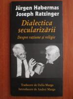 Jurgen Habermas - Dialectica secularizarii. Despre ratiune si religie