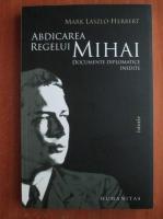 Anticariat: Mark Laszlo Herbert - Abdicarea regelui Mihai. Documente diplomatice inedite